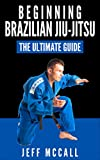 Brazilian Jiu Jitsu: The Ultimate Guide to Beginning BJJ (Brazilian Jiu Jitsu, BJJ)