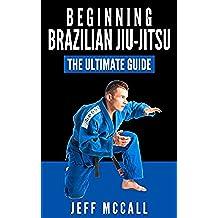 Brazilian Jiu Jitsu: The Ultimate Guide to Beginning BJJ (Brazilian Jiu Jitsu, BJJ) (English Edition)