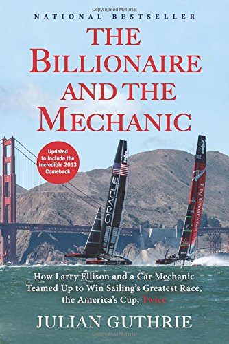 The Billionaire and the Mechanic: How Larry Ellison and a Car Mechanic Teamed Up to Win Sailing's Greatest Race, the America's Cup, Twice por Julian Guthrie