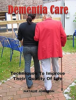 Dementia Care: Techniques To Improve The Quality Of Their Life (English Edition) di [Johnson, Natalie]