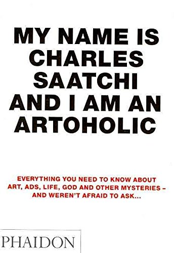 [(My Name is Charles Saatchi and I am an Artoholic : Everything You Need to Know About Art, Ads, Life, God and Other Mysteries and Weren't Afraid to Ask)] [By (author) Charles Saatchi] published on (November, 2009)