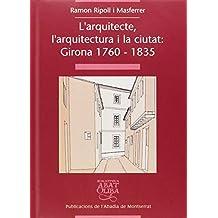 L'arquitecte, l'arquitectura i la ciutat: Girona 1760-1835 (Biblioteca Abat Oliba)