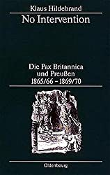 No Intervention. Die Pax Britannica und Preußen 1865/66-1869/70: Eine Untersuchung zur englischen Weltpolitik im 19. Jahrhundert