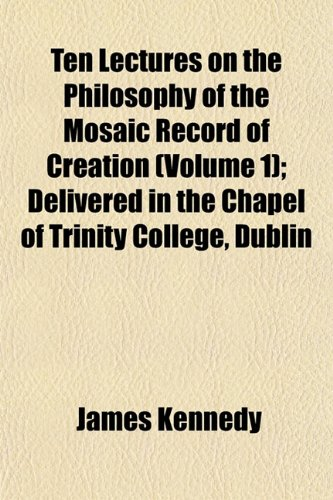 Ten Lectures on the Philosophy of the Mosaic Record of Creation (Volume 1); Delivered in the Chapel of Trinity College, Dublin