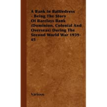 A Bank in Battledress - Being the Story of Barclays Bank (Dominion, Colonial and Overseas) During the Second World War 1939-45