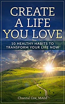 Create a Life You Love: 10 Healthy Habits to Transform Your Life Now (English Edition) par [Cox, Chantal]
