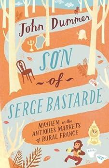 Son of Serge Bastarde: Mayhem in the Antiques Markets of Rural France by [Dummer, John]