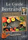 Le Guide de Bertrand. Jardiner en Normandie au rythme des saisons.