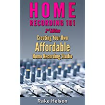 Home Recording: 101 - Creating Your Own Affordable Home Recording Studio (2nd Edition) (recording, mastering, music recording, music production, mixing, ... music producer) (English Edition)