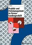 Produkt und Preismanagement im Firmenkundengeschäft (Oldenbourg Lehrbücher für Ingenieure)