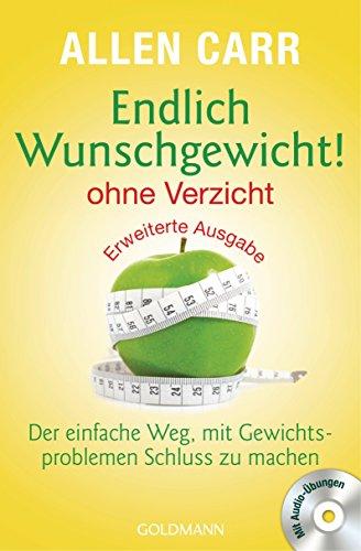 Endlich Wunschgewicht! - ohne Verzicht: Der einfache Weg, mit Gewichtsproblemen Schluss zu machen - Mit Audio-Übungen