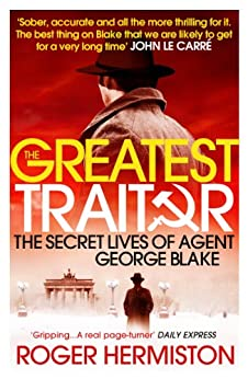 The Greatest Traitor: The Secret Lives of Agent George Blake by [Hermiston, Roger]