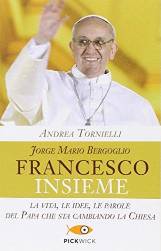 Jorge Mario Bergoglio. Francesco. Insieme. La vita, le idee, le parole del papa che sta cambiando la Chiesa