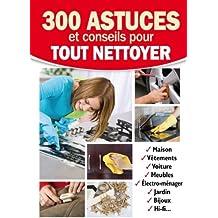 300 astuces et conseils pour tout nettoyer. Maison, vêtements, voiture, meubles, électro-ménager, Jardin, bijoux, HI-Fi...