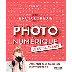 Petite encyclopédie de la photo numérique - Le guide avancé: L'essentiel pour progresser en photographie