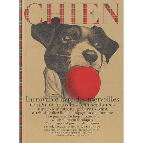Chien : Incroyable livre des merveilles contenant nouvelles & miscellanées sur le domestique, gai, très savant & très singulier fidèle compagnon de l'homme...