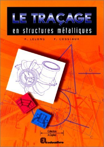 Le traçage en structures métalliques: CAP, BEP, bac pro, bac STI, BTS, formation continue de Francis Cossiaux (1 septembre 1999) Broché
