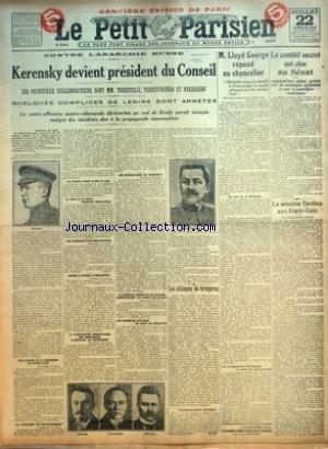 PETIT PARISIEN (LE) [No 14775] du 22/07/1917 - CONTRE LANARCHIE RUSSE - KERENSKY DEVIENT PRESIDENT DU CONSEIL - SES PRINCIPAUX COLLABORATEURS SONT MM TSERETELLI TERESTCHENKO ET NEKRASSOF - QUELQUES COMPLICES DE LENINE SONT ARRETES - LA CONTRE-OFFENSIVE AUSTRO-ALLEMANDE DECLENCHEE AU SUD DE BRODY PARAIT ENRAYEE MALGRE DES INCIDENTS DUS A LA PROPAGANDE MAXIMALISTE - LES RAISONS DE LA DEMISSION DU PRINCE LVOF - LA FAIBLESSE DU GOUVERNEMENT - LES PREMIERS TRAITES ARRETES PAR HAVAS - LENINE A REUSSI