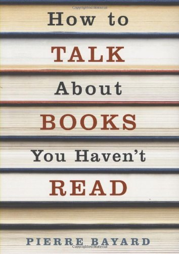 How to Talk About Books You Haven't Read by Pierre Bayard (2008-01-07)