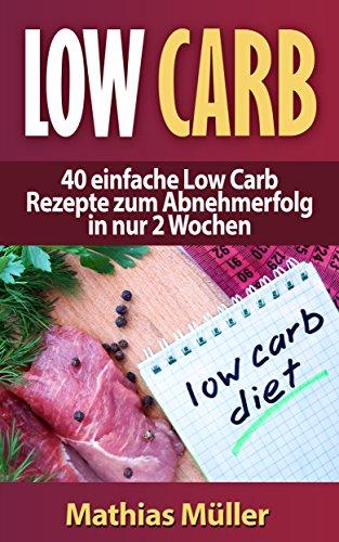 Rezepte ohne Kohlenhydrate - 40 einfache Low Carb Rezepte zum Abnehmerfolg in nur 2 Wochen (Gesund Abnehmen, Rezepte ohne Kohlenhydrate, Kochbuch, schlank werden, gesunde Ernährung, Diät, Low Carb 1)