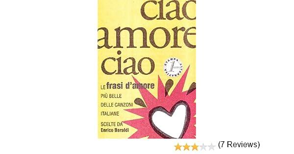 Frasi Piccolissime D Amore.Amazon It Ciao Amore Ciao Le Frasi D Amore Piu Belle Delle Canzoni Italiane Baraldi Enrico Libri
