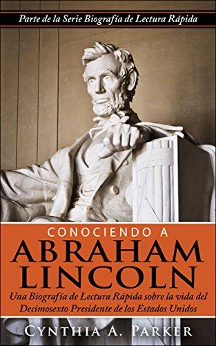 Conociendo a Abraham Lincoln: Una Biografía de Lectura Rápida sobre la vida  del Decimosexto Presidente de los Estados Unidos (La Serie Biografía de Lectura Rápida nº 1) por Cynthia A. Parker