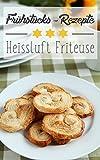 Heißluft Friteuse Rezepte zum Frühstück: leckere Frühstücks-Rezepte für den perfekten Start in den Tag mit der Heißluftfritteuse!: (Frittieren mit Heißluft, Airfryer Rezepte, Breakfast-Gerichte)