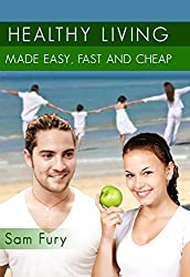 Healthy Living Made Easy, Fast and Cheap: How to Save Time and Money Whilst Achieving a Healthy Lifestyle (English Edition)