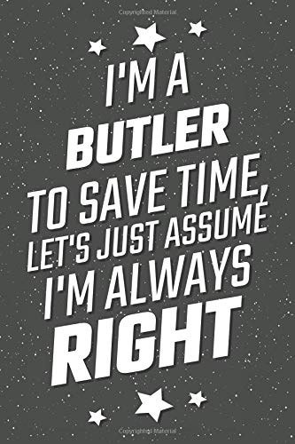 I'm A Butler To Save Time, Let's Just Assume I'm Always Right: Notebook, Planner or Journal | Size 6 x 9 | 110 Lined Pages | Office Equipment, ... Idea for Christmas or Birthday for a Butler (Uniform Für Nanny)
