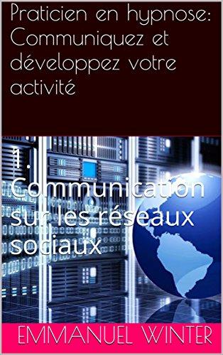 Praticien en hypnose: Communiquez et développez votre activité: 1. Communication sur les réseaux sociaux par Emmanuel Winter