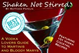 Shaken not Stirred. A Vodka Lover's Guide to Martinis and Bloody Marys. Featuring 101 Vodka Cocktail Recipes. (Spirits and Cocktails)