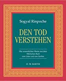 Den Tod verstehen: Die wesentlichen Worte aus dem Tibetischen Buch vom Leben und vom Sterben (O - W - Barth im Scherz Verlag) - Sogyal Rinpoche