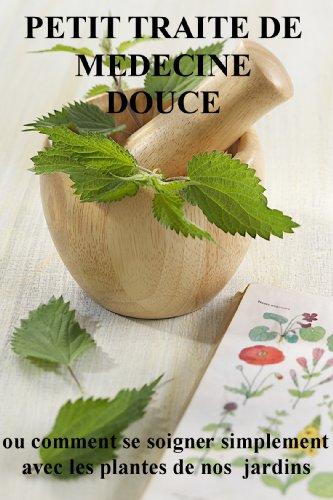 petit traité de médecine douce: ou comment se soigner simplement avec les plantes de nos jardins