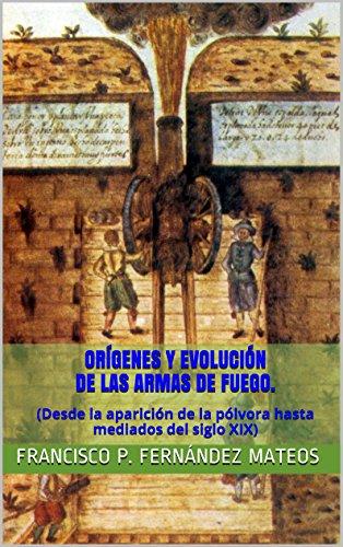 Orígenes y evolución de las armas de fuego.: (Desde la aparición de la pólvora hasta mediados del siglo XIX) (Spanish Edition)