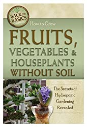 How to Grow Fruits, Vegetables & Houseplants Without Soil: The Secrets of Hydroponic Gardening Revealed (Back to Basics) by Rick Helweg (2014-07-21)