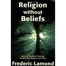 Religion Without Beliefs: Essays in Pantheist Theology, Comparative Religion & Ethics