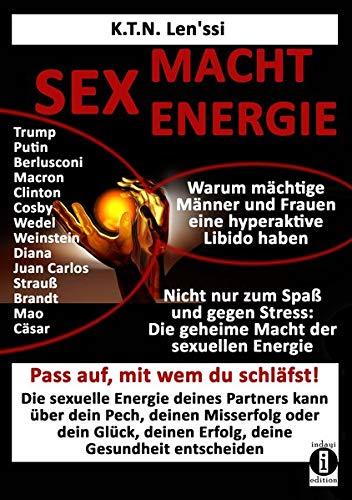 SEX - MACHT - ENERGIE Warum mächtige Männer und Frauen eine hyperaktive Libido haben!: Nicht nur zum Spaß und gegen Stress: Die geheime Macht der ... Bewusstseins - pass auf, mit wem du schläfst!