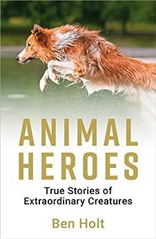 Animal Heroes: True Stories of Extraordinary Creatures by [Holt, Ben]