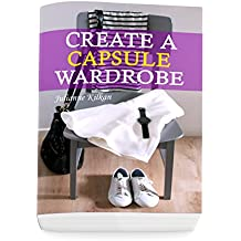 Create a Capsule Wardrobe: Look Great and Elegant with Your Minimalistic and Super Organized Capsule Wardrobe: (Know What to Wear and How to Look Fabulous ... a Great Sense of Style!) (English Edition)