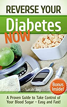 Diabetes: Reverse Your Diabetes NOW! How To Take Control of Your Blood Sugar Easy and Fast!: Reverse Diabetes Forever (Type 2 Diabetes Cure Book 1) by [Joy, Sarah]