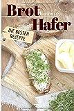Brot backen mit Hafer - Die besten Rezepte: Das Rezeptbuch - Selber backen für Genießer - Brot backen in Perfektion (Backen - die besten Rezepte, Band 24)