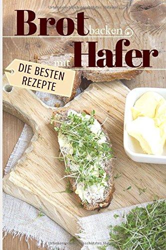 Preisvergleich Produktbild Brot backen mit Hafer - Die besten Rezepte: Das Rezeptbuch - Selber backen für Genießer - Brot backen in Perfektion (Backen - die besten Rezepte,  Band 24)