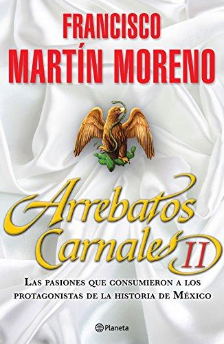 Arrebatos Carnales 2: Las pasiones que consumieron a los protagonistas de la Historia de México por Francisco Martín Moreno