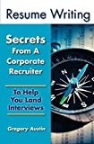 Resume Writing: Secrets From A Corporate Recruiter: To Help You Land Interviews