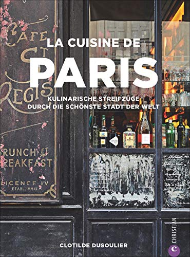 Französisches Kochbuch: La Cuisine de Paris. Eine kulinarische Reise durch die Küche Paris. Die 100 besten Rezepte von Gastronomen, Bäckern und Marktfrauen aus Paris. Französische Küche
