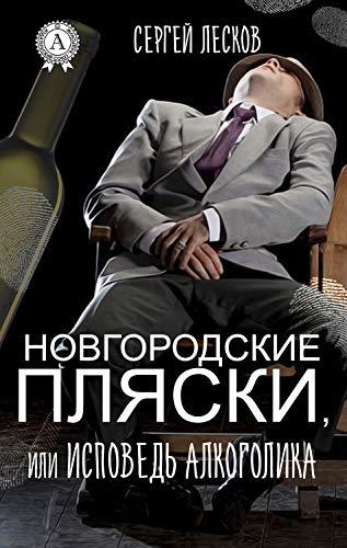 НОВГОРОДСКИЕ ПЛЯСКИ, ИЛИ ИСПОВЕДЬ АЛКОГОЛИКА (Russian Edition)