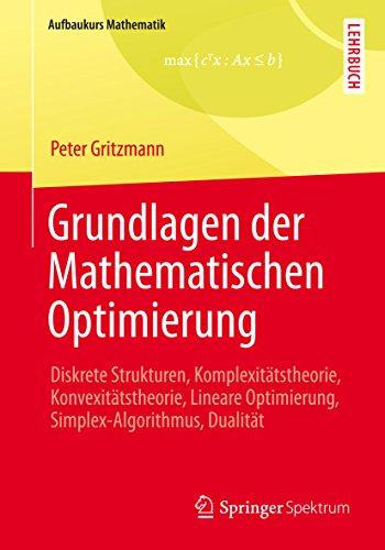 Grundlagen der Mathematischen Optimierung: Diskrete Strukturen, Komplexitätstheorie, Konvexitätstheorie, Lineare Optimierung, Simplex-Algorithmus, Dualität (Aufbaukurs Mathematik)
