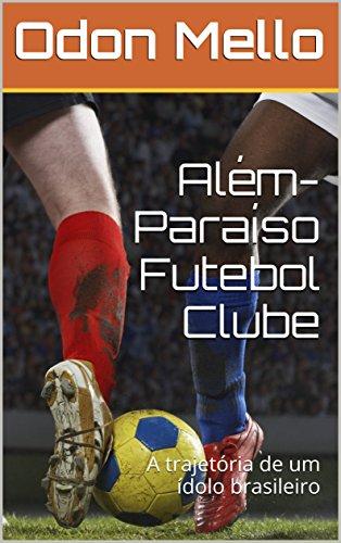 Além-Paraíso Futebol Clube: A trajetória de um ídolo brasileiro (Portuguese Edition) por Odon Mello