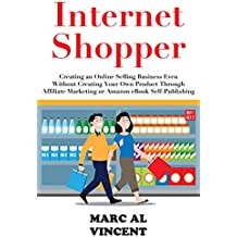 Internet Shopper - Ecommerce 2019: Creating an Online Selling Business Even Without Creating Your Own Product Through Affiliate Marketing or Amazon eBook Self-Publishing (English Edition)