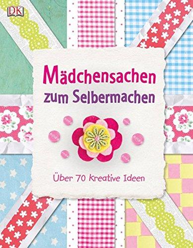 Mädchensachen zum Selbermachen: Über 70 kreative Ideen